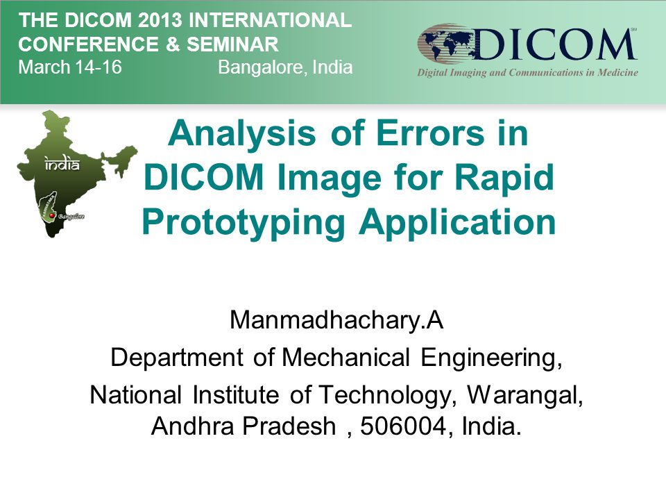 THE DICOM 2013 INTERNATIONAL CONFERENCE & SEMINAR March 14-16Bangalore, India Analysis of Errors in DICOM Image for Rapid Prototyping Application Manmadhachary.A Department of Mechanical Engineering, National Institute of Technology, Warangal, Andhra Pradesh, 506004, India.