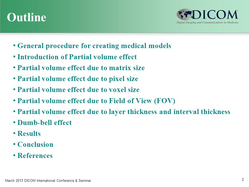 Outline General procedure for creating medical models Introduction of Partial volume effect Partial volume effect due to matrix size Partial volume effect due to pixel size Partial volume effect due to voxel size Partial volume effect due to Field of View (FOV) Partial volume effect due to layer thickness and interval thickness Dumb-bell effect Results Conclusion References March 2013 DICOM International Conference & Seminar 2