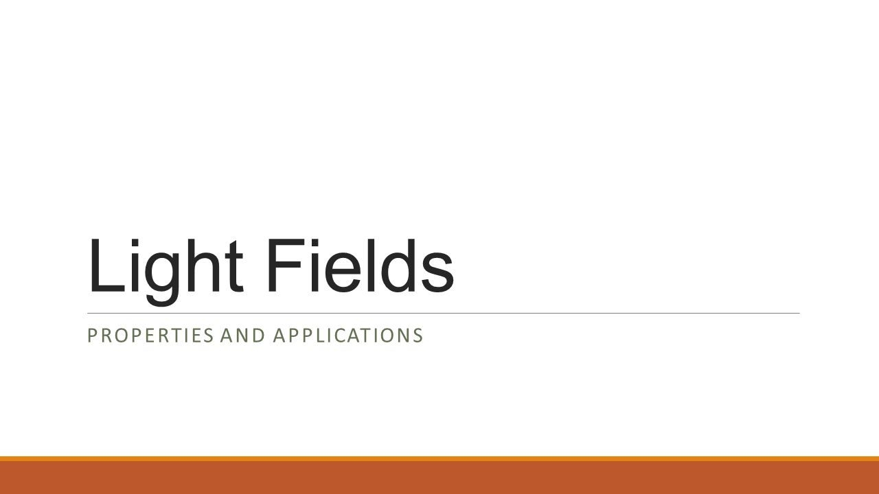 Light Fields PROPERTIES AND APPLICATIONS