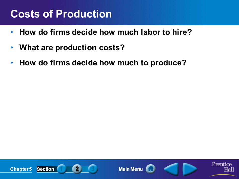 Chapter 5SectionMain Menu Marginal Product of Labor Labor (number of workers) Output (beanbags per hour) Marginal product of labor 00— 144 2106 3177 4236 5285 6313 7321 831–1 A Firm's Labor Decisions Business owners have to consider how the number of workers they hire will affect their total production.