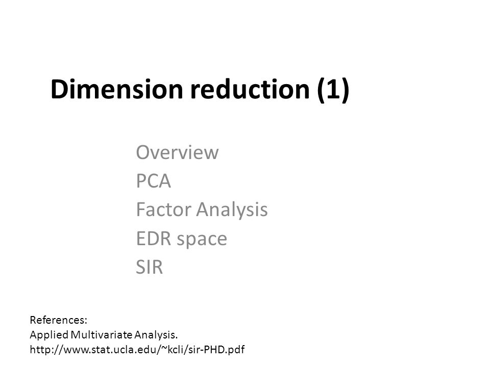 Dimension reduction (1) Overview PCA Factor Analysis EDR space SIR References: Applied Multivariate Analysis. http://www.stat.ucla.edu/~kcli/sir-PHD.p