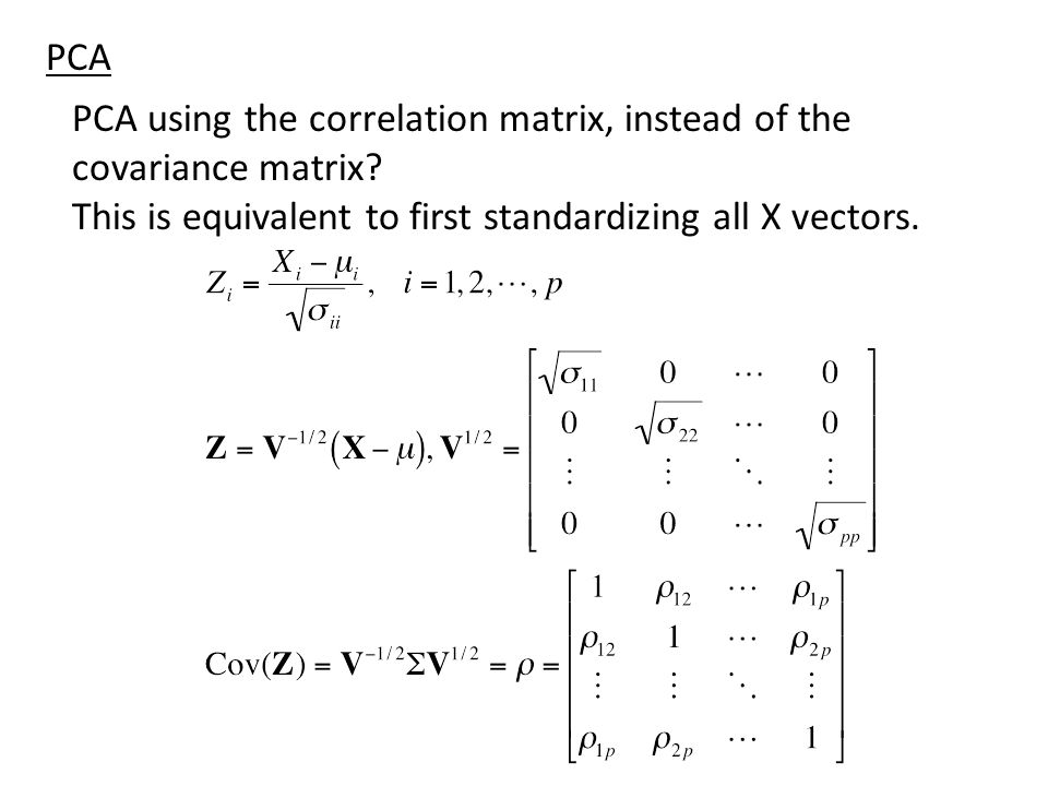 PCA using the correlation matrix, instead of the covariance matrix? This is equivalent to first standardizing all X vectors. PCA