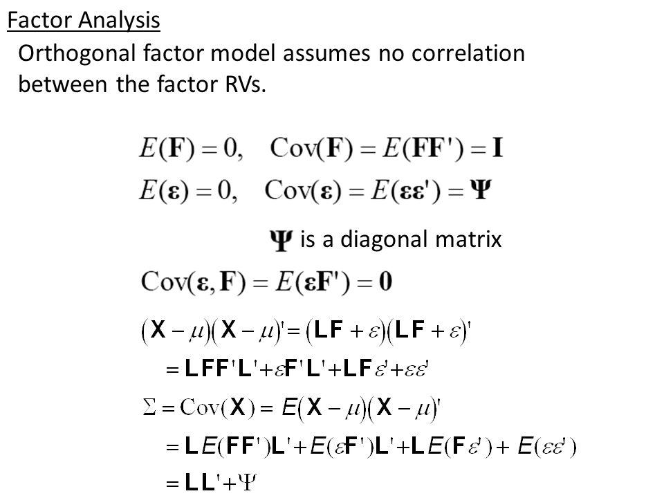 Factor Analysis Orthogonal factor model assumes no correlation between the factor RVs. is a diagonal matrix