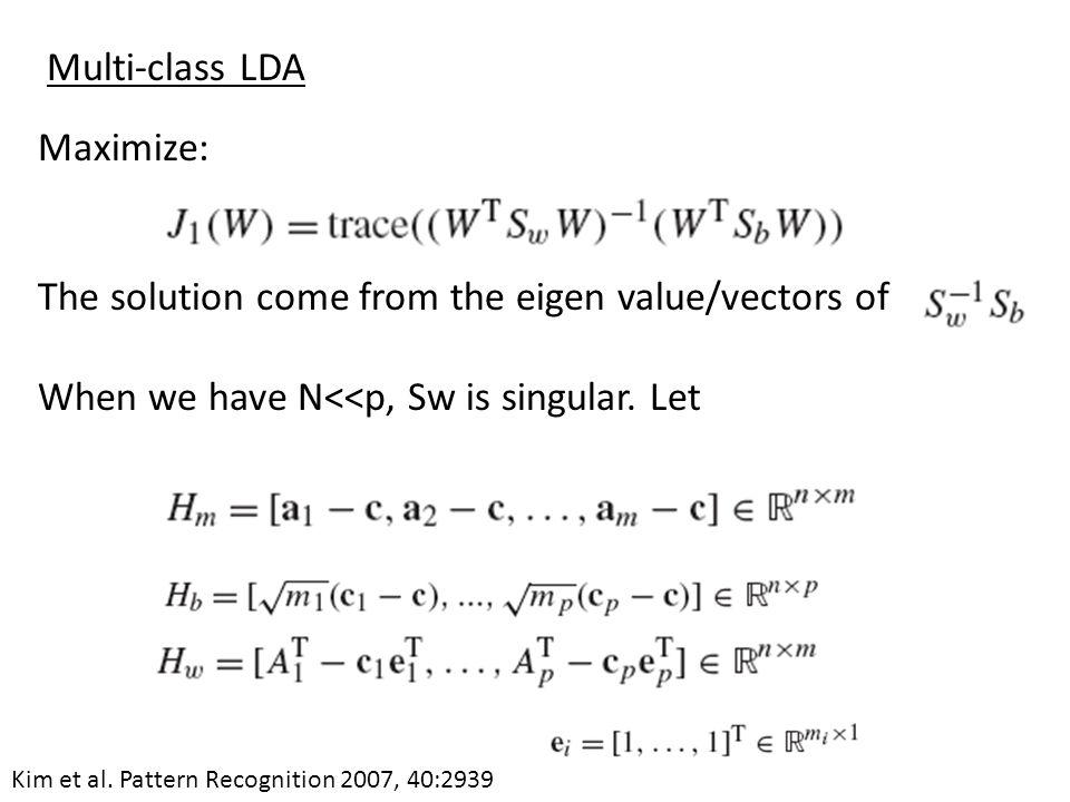 Maximize: The solution come from the eigen value/vectors of When we have N<<p, Sw is singular. Let Multi-class LDA Kim et al. Pattern Recognition 2007