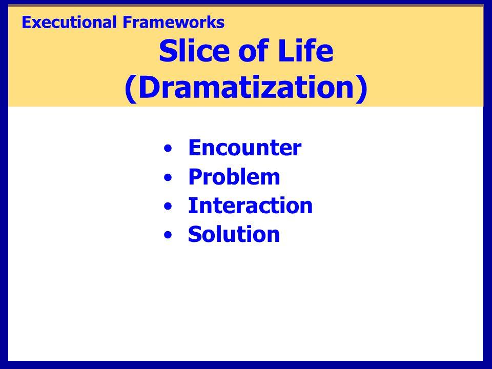 Slice of Life (Dramatization) Encounter Problem Interaction Solution Executional Frameworks