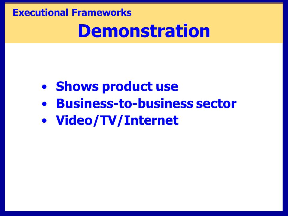 Demonstration Shows product use Business-to-business sector Video/TV/Internet Executional Frameworks