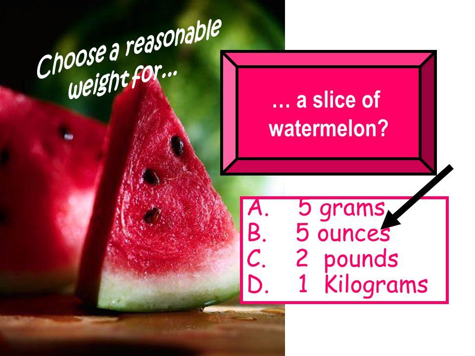… a slice of watermelon A. 5 grams B. 5 ounces C. 2 pounds D. 1 Kilograms