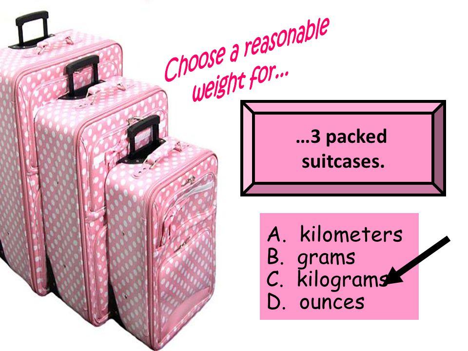 …3 packed suitcases. A. kilometers B. grams C. kilograms D. ounces