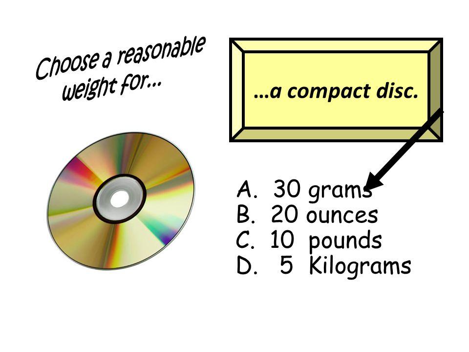 …a compact disc. A. 30 grams B. 20 ounces C. 10 pounds D. 5 Kilograms