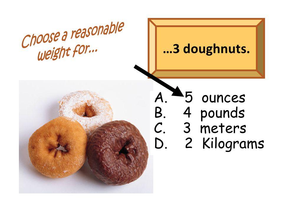 …3 doughnuts. A. 5 ounces B. 4 pounds C. 3 meters D. 2 Kilograms