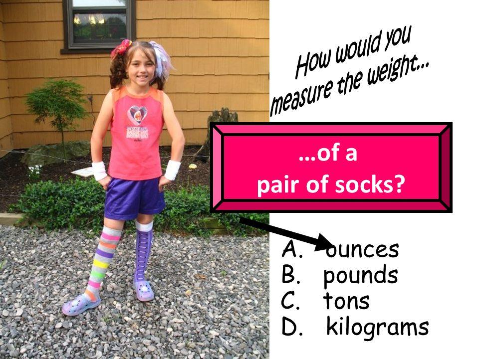 …of a pair of socks A. ounces B. pounds C. tons D. kilograms