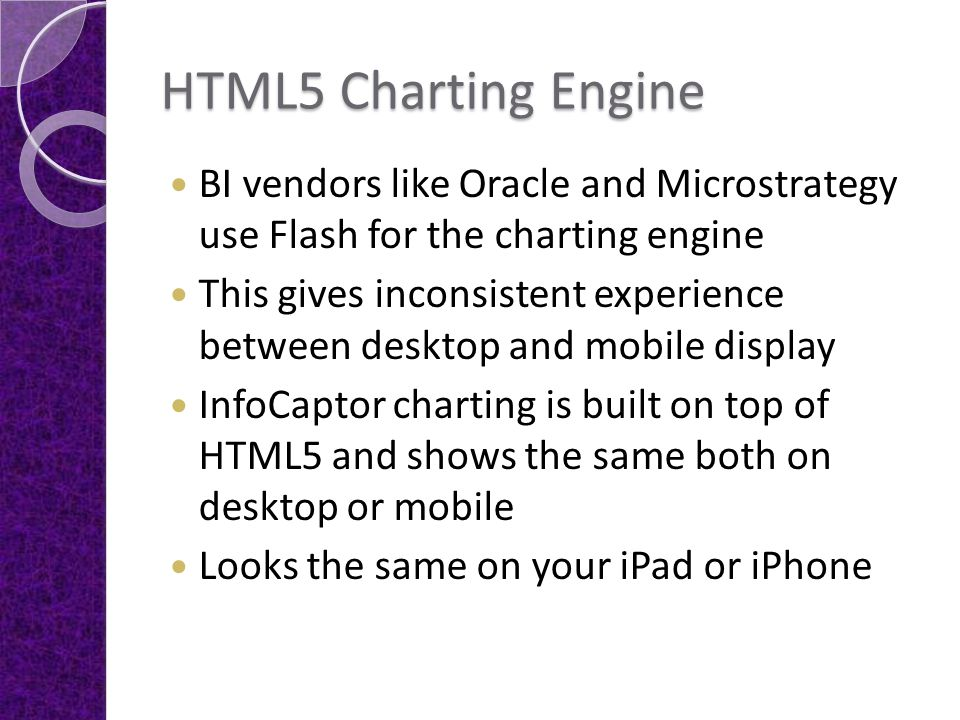 HTML5 Charting Engine BI vendors like Oracle and Microstrategy use Flash for the charting engine This gives inconsistent experience between desktop an