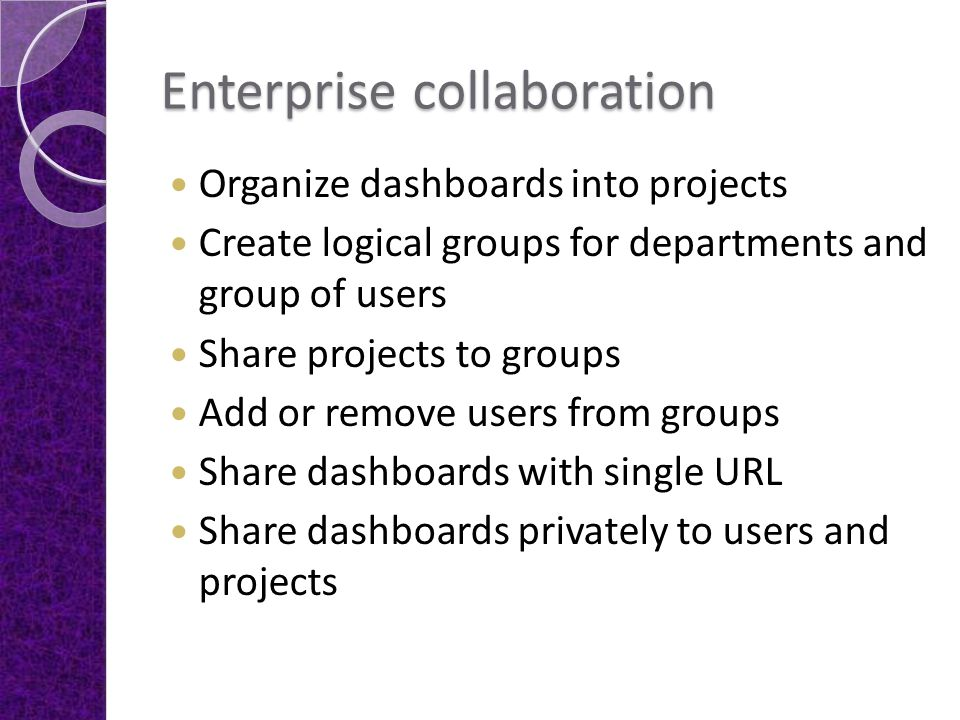 Enterprise collaboration Organize dashboards into projects Create logical groups for departments and group of users Share projects to groups Add or re