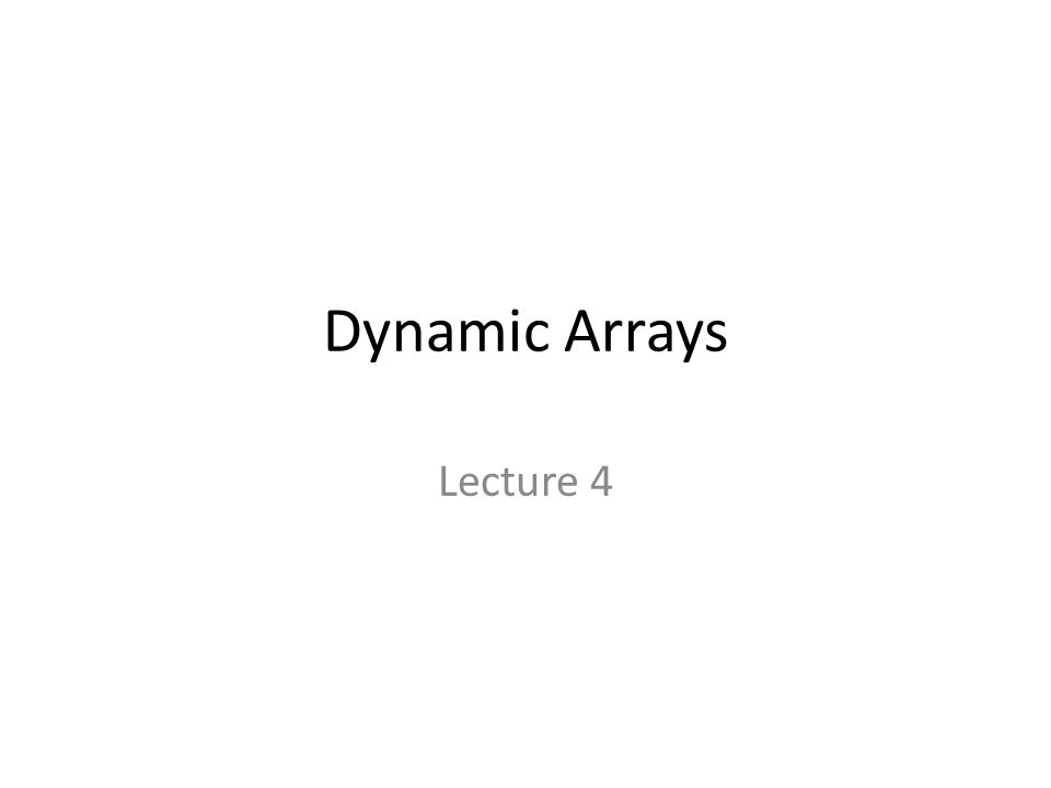Dynamic Arrays Lecture 4