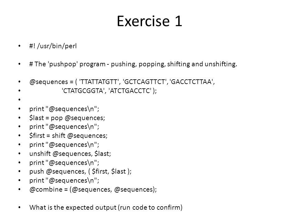 Exercise 1 #. /usr/bin/perl # The pushpop program - pushing, popping, shifting and unshifting.