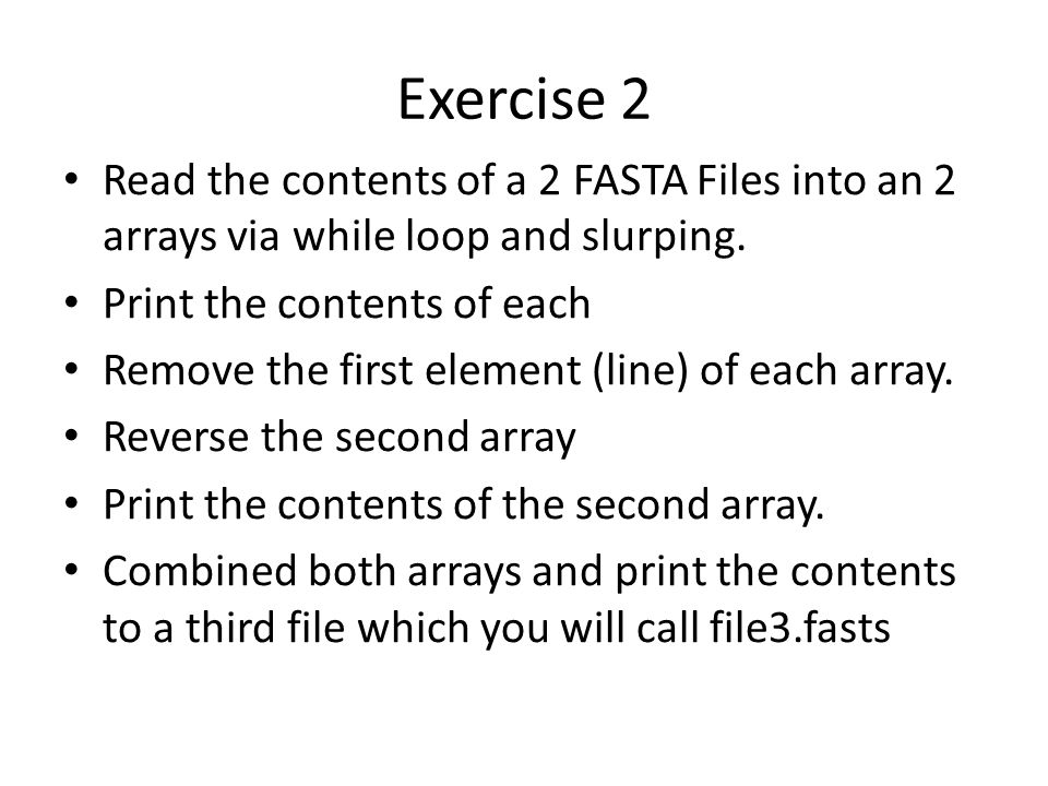 Exercise 2 Read the contents of a 2 FASTA Files into an 2 arrays via while loop and slurping.