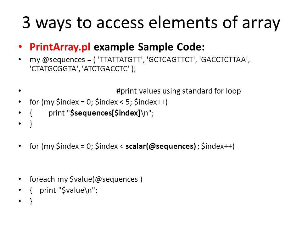 3 ways to access elements of array PrintArray.pl example Sample Code: my @sequences = ( 'TTATTATGTT', 'GCTCAGTTCT', 'GACCTCTTAA', 'CTATGCGGTA', 'ATCTG
