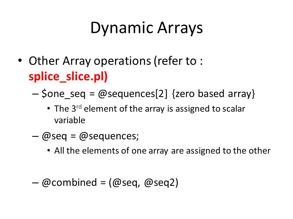 Dynamic Arrays Other Array operations (refer to : splice_slice.pl) – $one_seq = @sequences[2] {zero based array} The 3 rd element of the array is assigned to scalar variable – @seq = @sequences; All the elements of one array are assigned to the other – @combined = (@seq, @seq2)