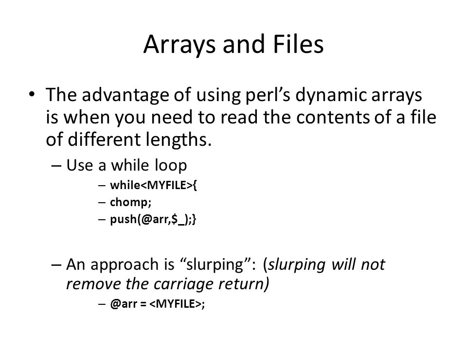 Arrays: two more functions Sort Function (sorts in alphabetical order) – Be aware of Capital letters as 'A' is not considered the same as 'a' – Can use uc (converts to upper case) or lc (convert to lower case) – @seq = sort(@sequences); Reverse Function: reverses the elements (does not reverse the contents of the elements) – @sequences = reverse(@sequences) The reverse function can also be used with scalar variables: – $reverse = reverse $string; Sort_Reverse.pl