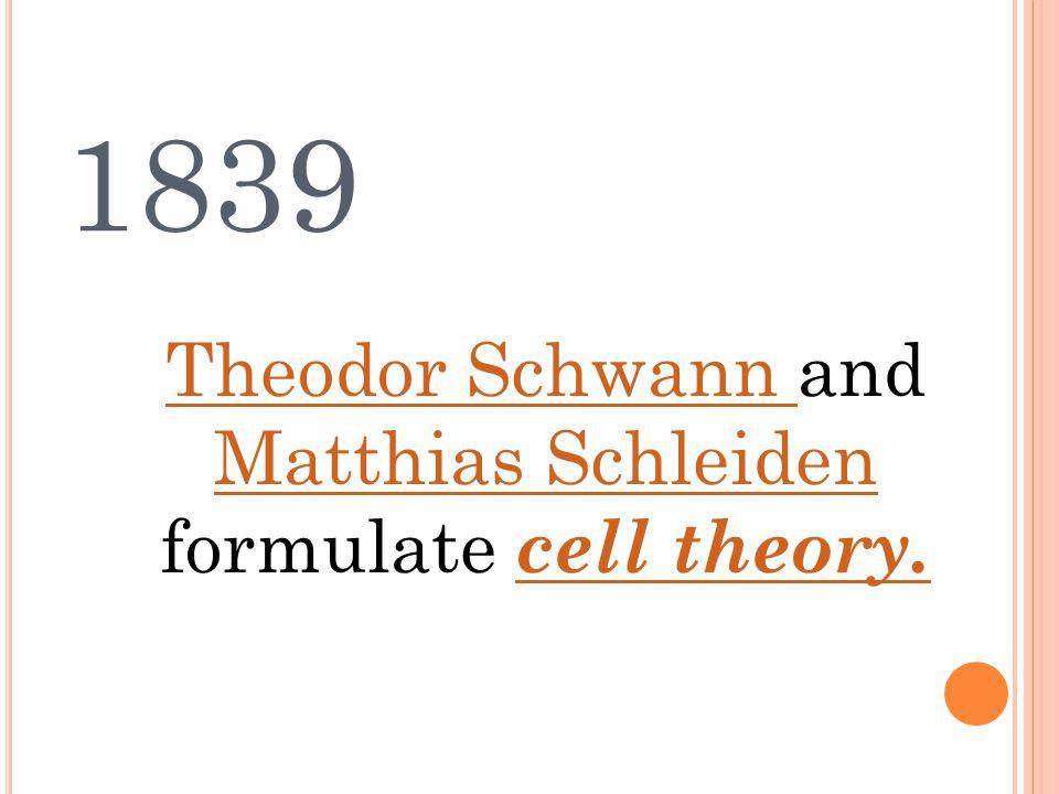 1839 Theodor Schwann Theodor Schwann and Matthias Schleiden formulate cell theory.