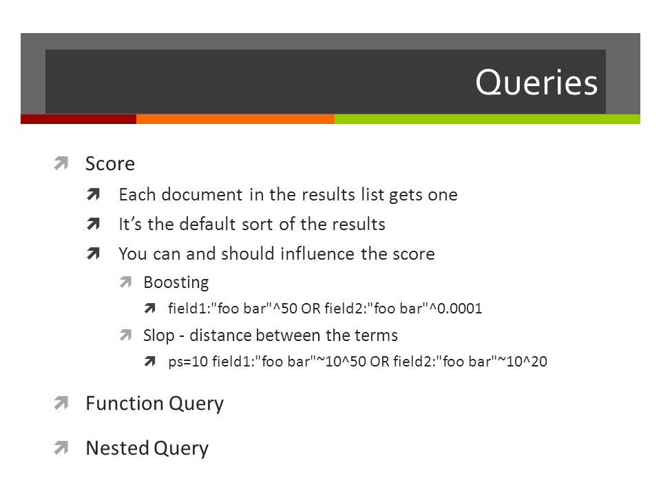 Queries  Score  Each document in the results list gets one  It's the default sort of the results  You can and should influence the score  Boosting  field1: foo bar ^50 OR field2: foo bar ^0.0001  Slop - distance between the terms  ps=10 field1: foo bar ~10^50 OR field2: foo bar ~10^20  Function Query  Nested Query