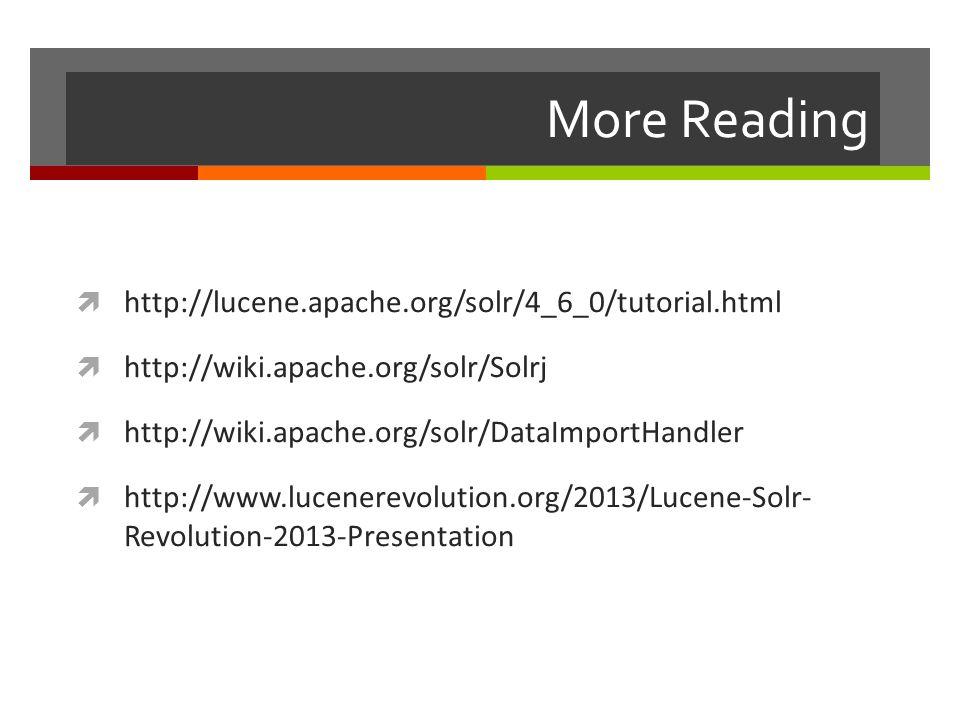 More Reading  http://lucene.apache.org/solr/4_6_0/tutorial.html  http://wiki.apache.org/solr/Solrj  http://wiki.apache.org/solr/DataImportHandler 