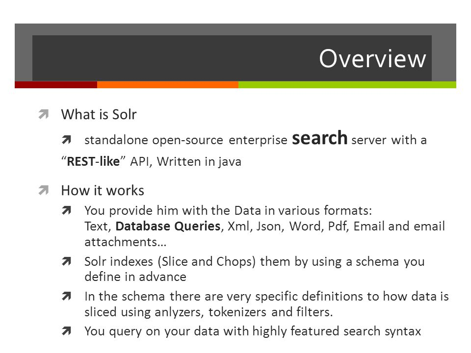 Overview  What is Solr  standalone open-source enterprise search server with a REST-like API, Written in java  How it works  You provide him with the Data in various formats: Text, Database Queries, Xml, Json, Word, Pdf, Email and email attachments…  Solr indexes (Slice and Chops) them by using a schema you define in advance  In the schema there are very specific definitions to how data is sliced using anlyzers, tokenizers and filters.