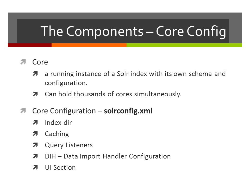 The Components – Core Config  Core  a running instance of a Solr index with its own schema and configuration.