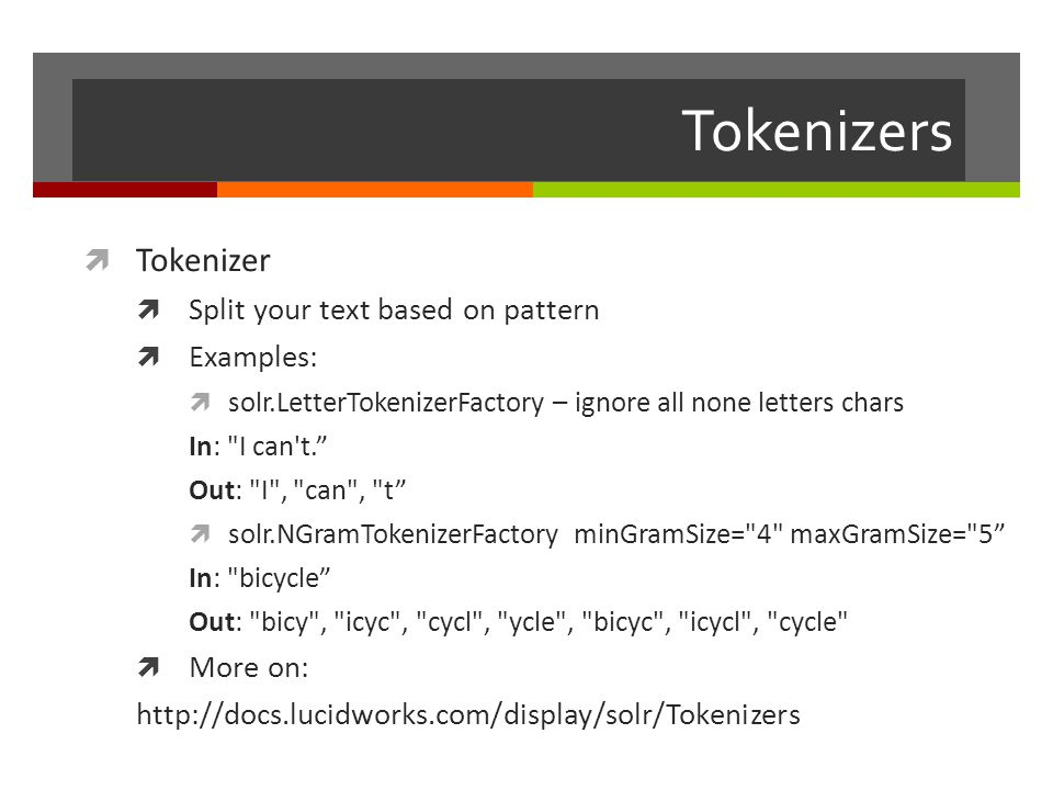 Tokenizers  Tokenizer  Split your text based on pattern  Examples:  solr.LetterTokenizerFactory – ignore all none letters chars In: I can t. Out: I , can , t  solr.NGramTokenizerFactory minGramSize= 4 maxGramSize= 5 In: bicycle Out: bicy , icyc , cycl , ycle , bicyc , icycl , cycle  More on: http://docs.lucidworks.com/display/solr/Tokenizers
