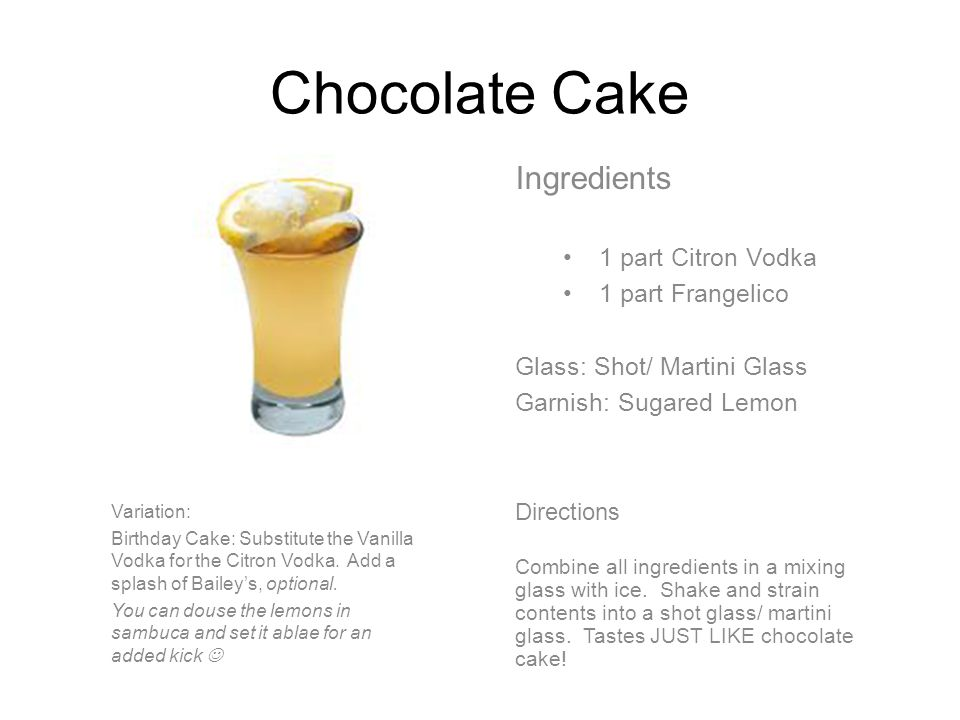 Chocolate Cake Ingredients 1 part Citron Vodka 1 part Frangelico Glass: Shot/ Martini Glass Garnish: Sugared Lemon Directions Combine all ingredients in a mixing glass with ice.