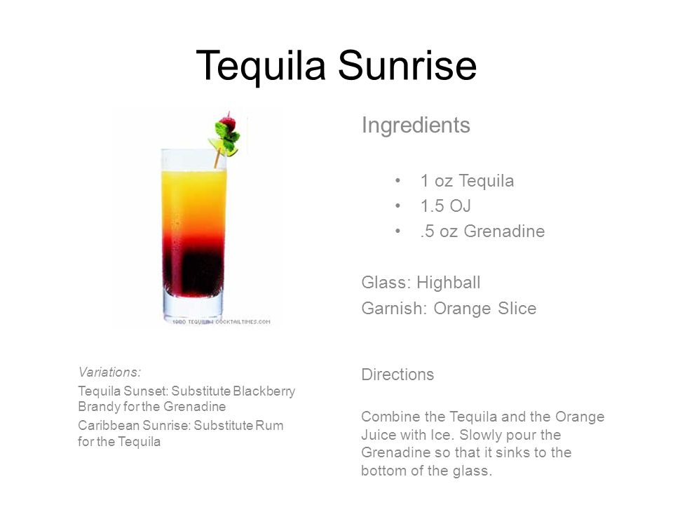 Tequila Sunrise Ingredients 1 oz Tequila 1.5 OJ.5 oz Grenadine Glass: Highball Garnish: Orange Slice Directions Combine the Tequila and the Orange Juice with Ice.