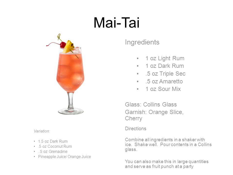 Mai-Tai Ingredients 1 oz Light Rum 1 oz Dark Rum.5 oz Triple Sec.5 oz Amaretto 1 oz Sour Mix Glass: Collins Glass Garnish: Orange Slice, Cherry Directions Combine all ingredients in a shaker with ice.