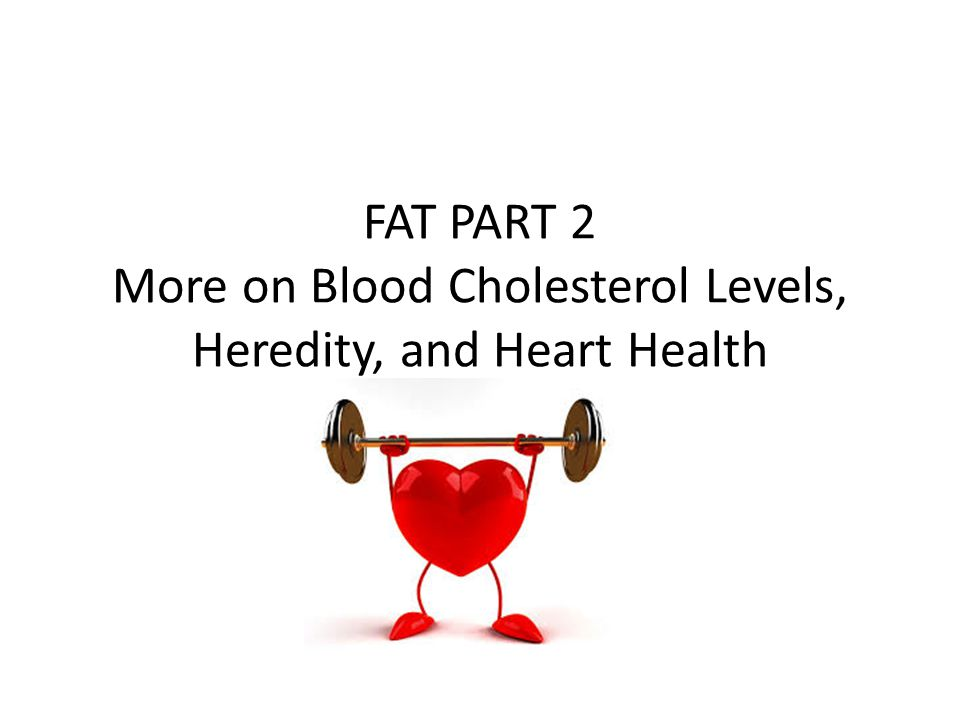 FAT PART 2 More on Blood Cholesterol Levels, Heredity, and Heart Health