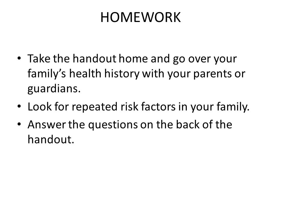 HOMEWORK Take the handout home and go over your family's health history with your parents or guardians.