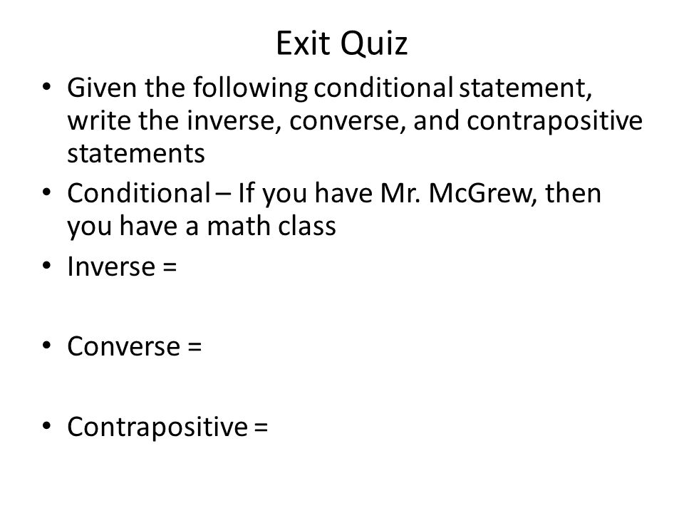 Given the following conditional statement, write the inverse, converse, and contrapositive statements Conditional – If you have Mr.