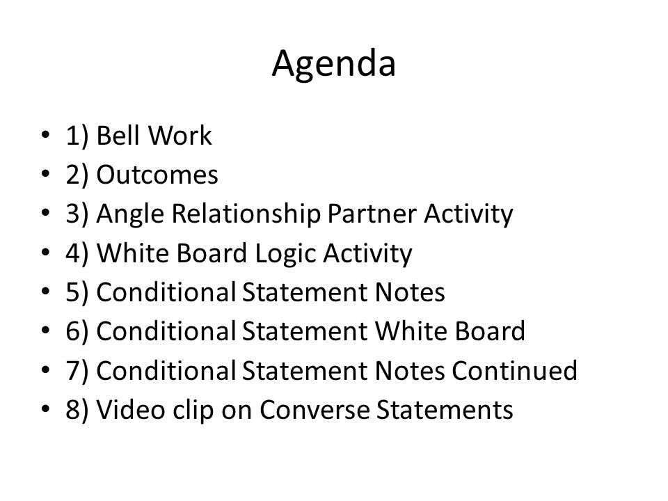 Agenda 1) Bell Work 2) Outcomes 3) Angle Relationship Partner Activity 4) White Board Logic Activity 5) Conditional Statement Notes 6) Conditional Statement White Board 7) Conditional Statement Notes Continued 8) Video clip on Converse Statements