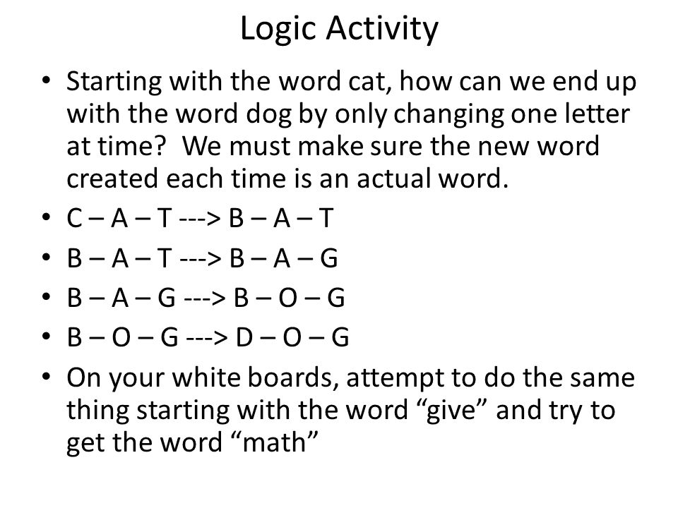 Logic Activity Starting with the word cat, how can we end up with the word dog by only changing one letter at time.