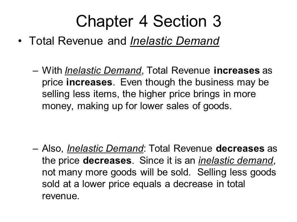 Chapter 4 Section 3 Total Revenue and Inelastic Demand –With Inelastic Demand, Total Revenue increases as price increases.