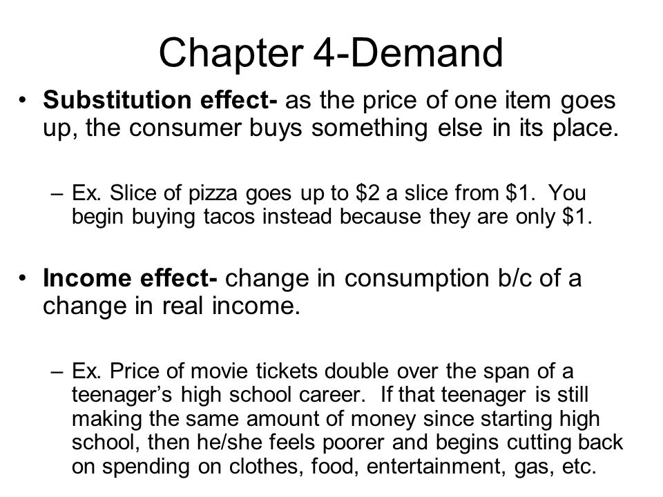 Chapter 4-Demand Substitution effect- as the price of one item goes up, the consumer buys something else in its place.