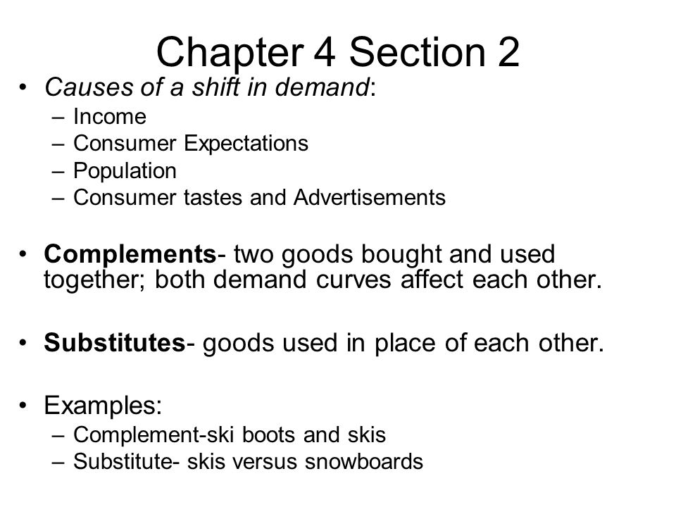 Chapter 4 Section 2 Causes of a shift in demand: –Income –Consumer Expectations –Population –Consumer tastes and Advertisements Complements- two goods bought and used together; both demand curves affect each other.