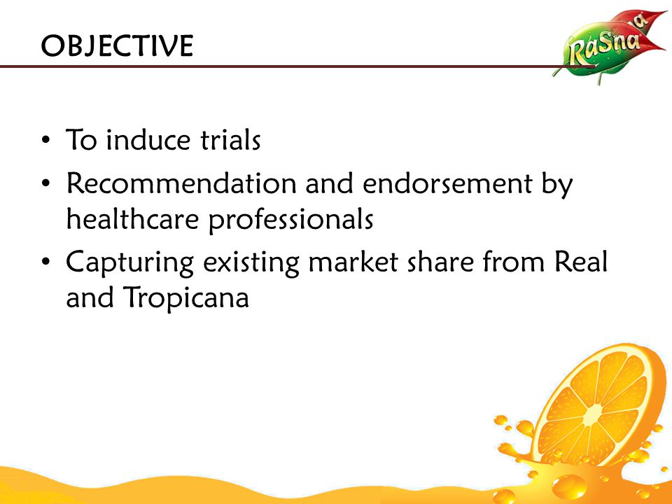 To induce trials Recommendation and endorsement by healthcare professionals Capturing existing market share from Real and Tropicana OBJECTIVE