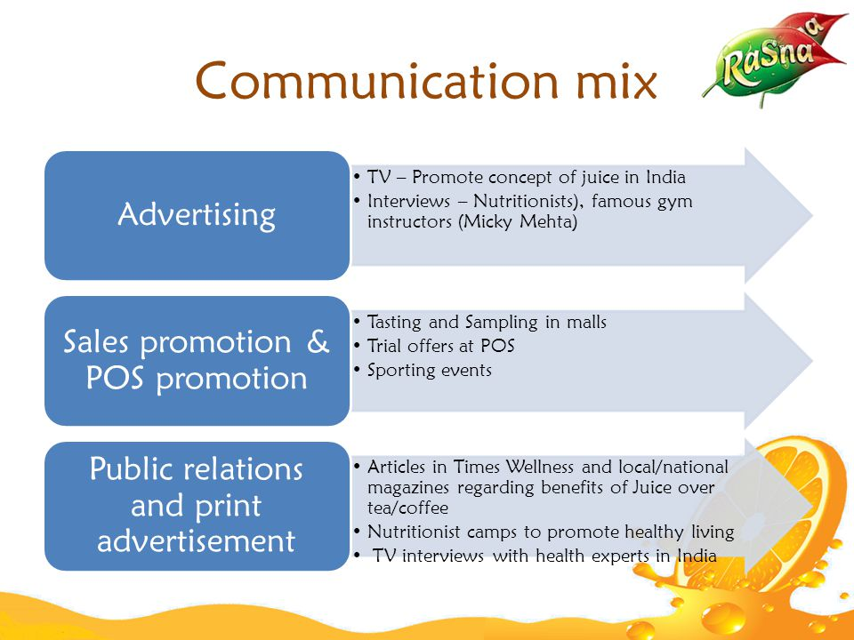 Communication mix TV – Promote concept of juice in India Interviews – Nutritionists), famous gym instructors (Micky Mehta) Advertising Tasting and Sampling in malls Trial offers at POS Sporting events Sales promotion & POS promotion Articles in Times Wellness and local/national magazines regarding benefits of Juice over tea/coffee Nutritionist camps to promote healthy living TV interviews with health experts in India Public relations and print advertisement