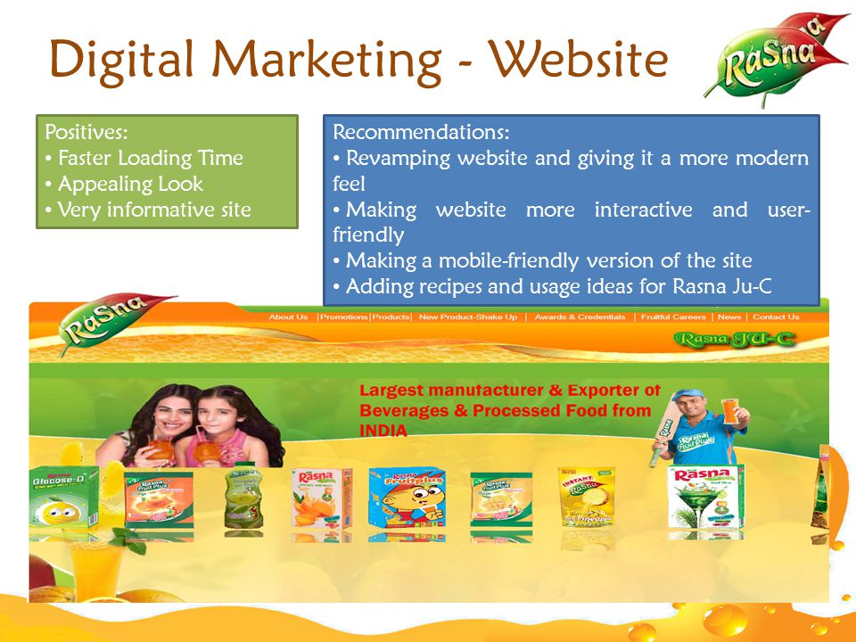 Digital Marketing - Website Positives: Faster Loading Time Appealing Look Very informative site Recommendations: Revamping website and giving it a more modern feel Making website more interactive and user- friendly Making a mobile-friendly version of the site Adding recipes and usage ideas for Rasna Ju-C