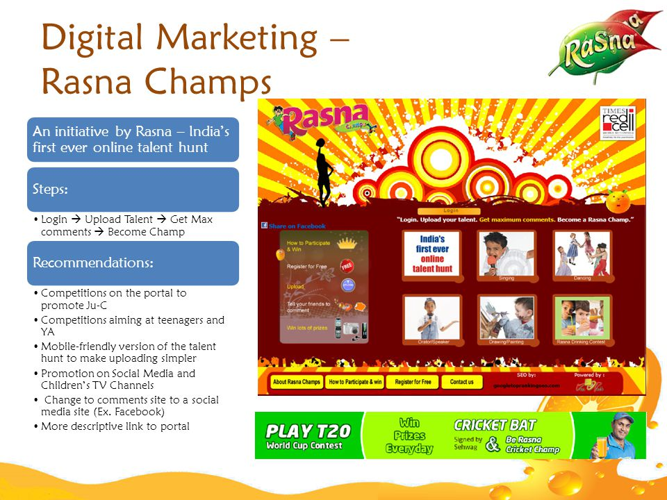 Digital Marketing – Rasna Champs An initiative by Rasna – India's first ever online talent hunt Steps: Login  Upload Talent  Get Max comments  Become Champ Recommendations: Competitions on the portal to promote Ju-C Competitions aiming at teenagers and YA Mobile-friendly version of the talent hunt to make uploading simpler Promotion on Social Media and Children's TV Channels Change to comments site to a social media site (Ex.