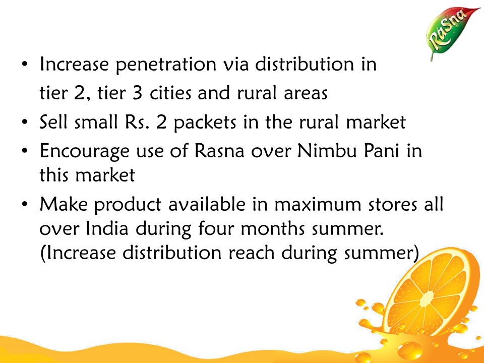 Increase penetration via distribution in tier 2, tier 3 cities and rural areas Sell small Rs.