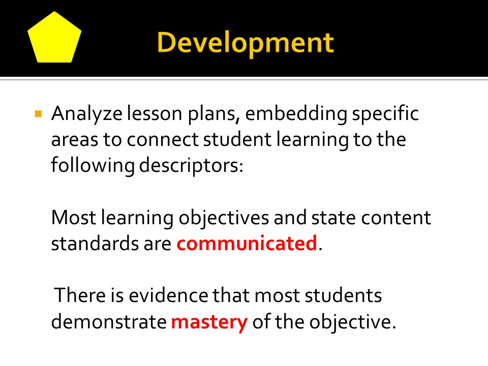  Analyze lesson plans, embedding specific areas to connect student learning to the following descriptors: Most learning objectives and state content standards are communicated.