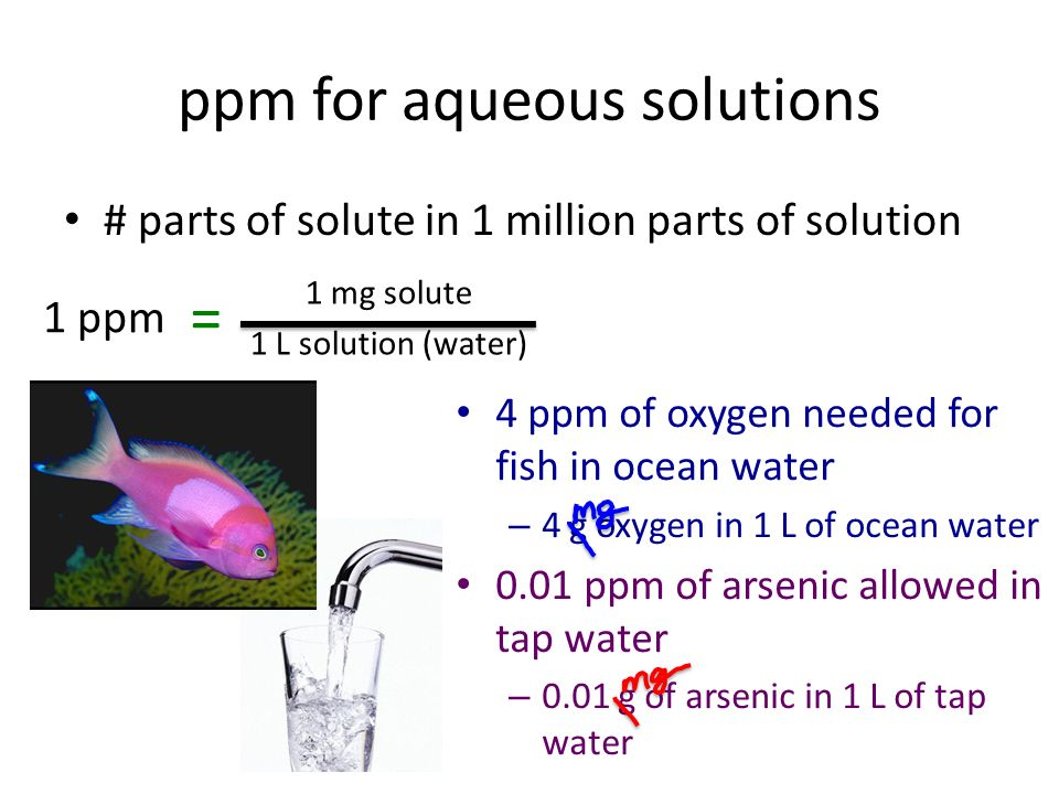 ppm for aqueous solutions # parts of solute in 1 million parts of solution 1 ppm = 1 mg solute 1 L solution (water) 4 ppm of oxygen needed for fish in