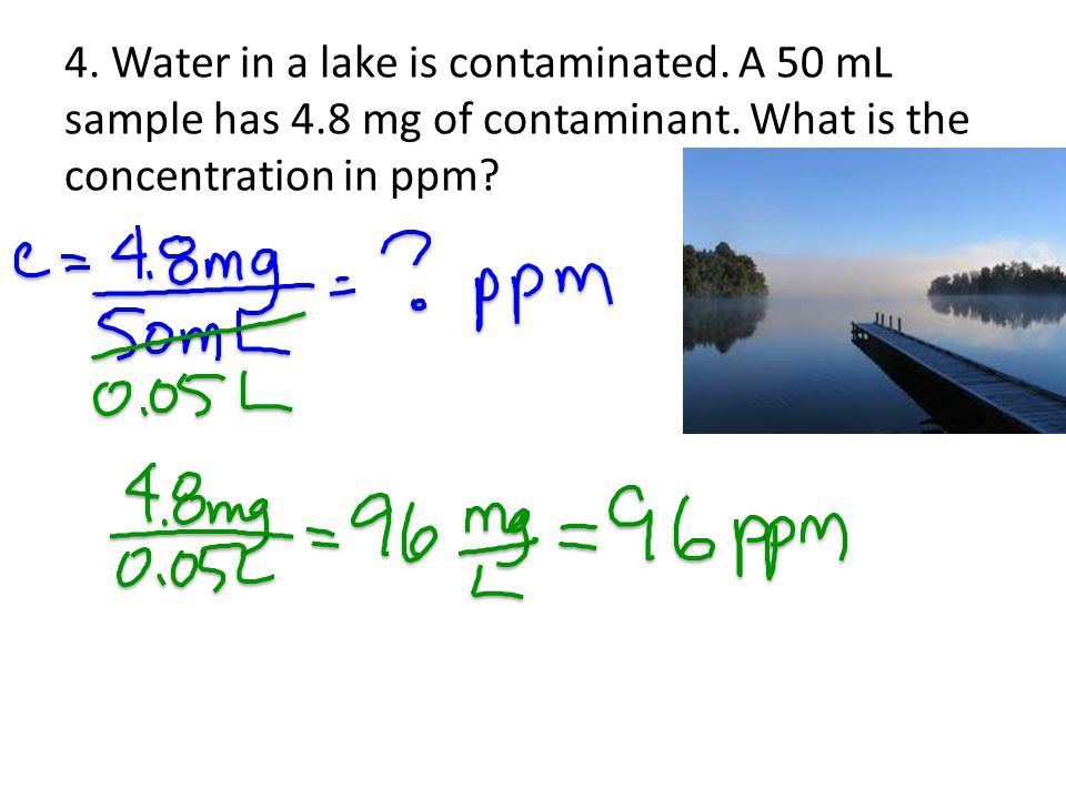 4. Water in a lake is contaminated. A 50 mL sample has 4.8 mg of contaminant. What is the concentration in ppm?