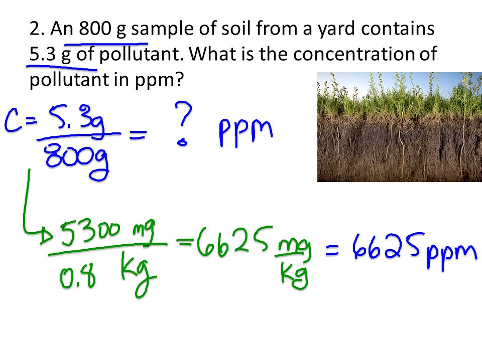 3.Another 650 g sample of soil has a pollutant concentration of 7 ppm.
