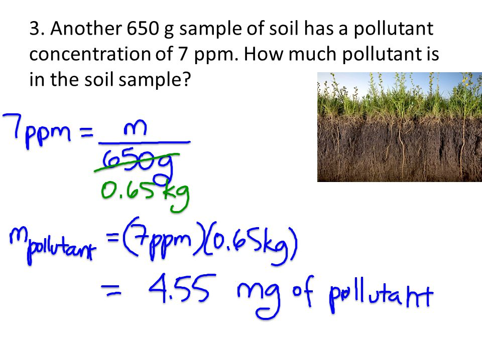 3. Another 650 g sample of soil has a pollutant concentration of 7 ppm. How much pollutant is in the soil sample?